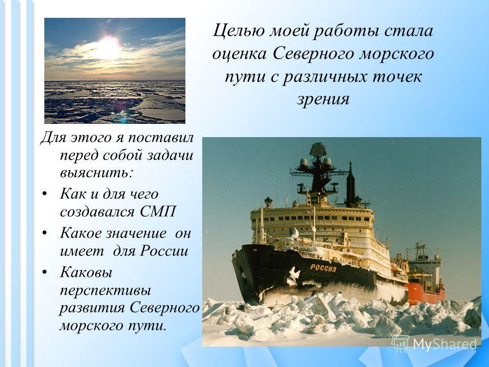 Целью моей работы стала оценка Северного морского пути с различных точек зрения Для этого я поставил перед собой задачи выяснить: Как и для чего создавался СМП Какое значение он имеет для России Каковы перспективы развития Северного морского пути.