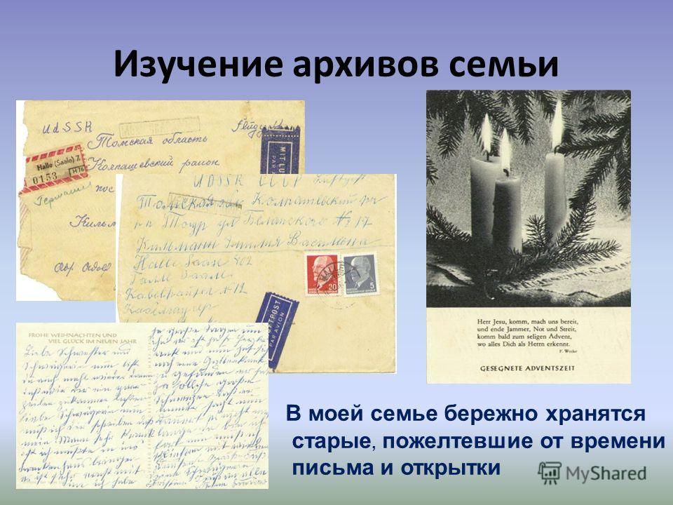 Изучение архивов семьи В моей семье бережно хранятся старые, пожелтевшие от времени письма и открытки