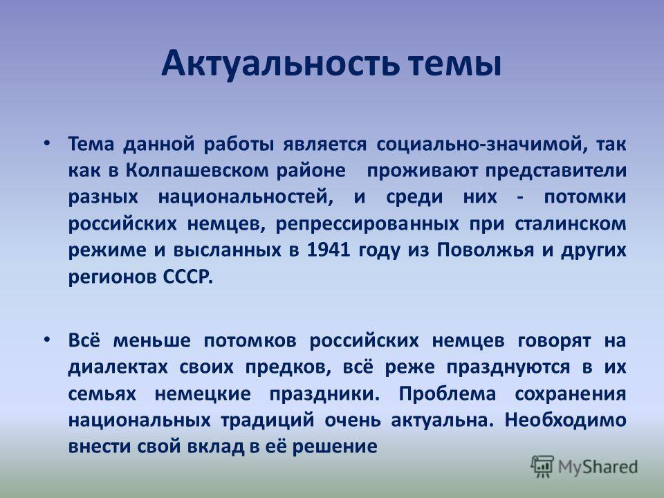 Актуальность темы Тема данной работы является социально-значимой, так как в Колпашевском районе проживают представители разных национальностей, и среди них - потомки российских немцев, репрессированных при сталинском режиме и высланных в 1941 году из