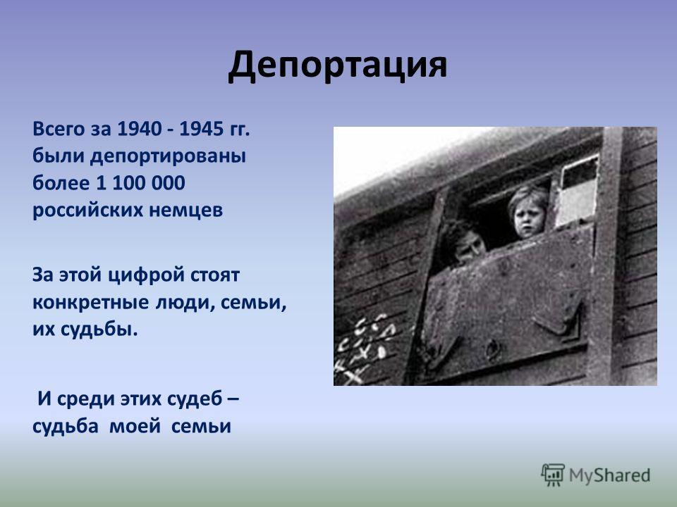 Депортация Всего за 1940 - 1945 гг. были депортированы более 1 100 000 российских немцев За этой цифрой стоят конкретные люди, семьи, их судьбы. И среди этих судеб – судьба моей семьи