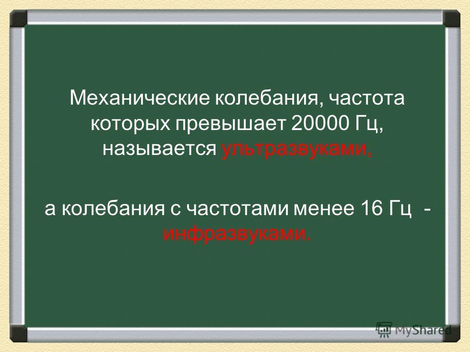 Механические колебания, частота которых превышает 20000 Гц, называется ультразвуками, а колебания с частотами менее 16 Гц - инфразвуками.