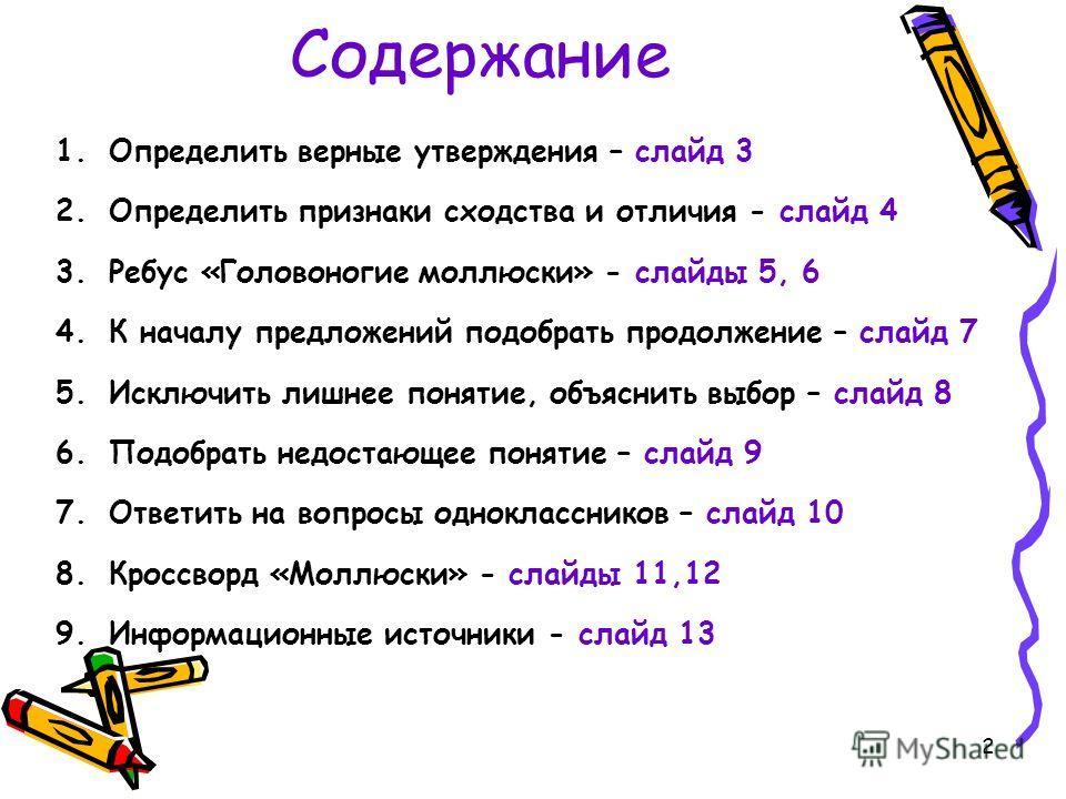 Содержание 1.Определить верные утверждения – слайд 3 2.Определить признаки сходства и отличия - слайд 4 3.Ребус «Головоногие моллюски» - слайды 5, 6 4.К началу предложений подобрать продолжение – слайд 7 5.Исключить лишнее понятие, объяснить выбор –