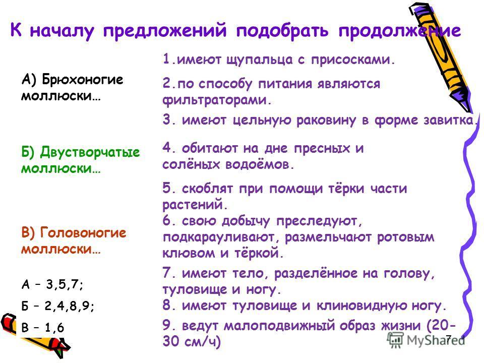 9. ведут малоподвижный образ жизни (20- 30 см/ч) А) Брюхоногие моллюски… 8. имеют туловище и клиновидную ногу. Б) Двустворчатые моллюски… 2.по способу питания являются фильтраторами. В) Головоногие моллюски… 3. имеют цельную раковину в форме завитка.