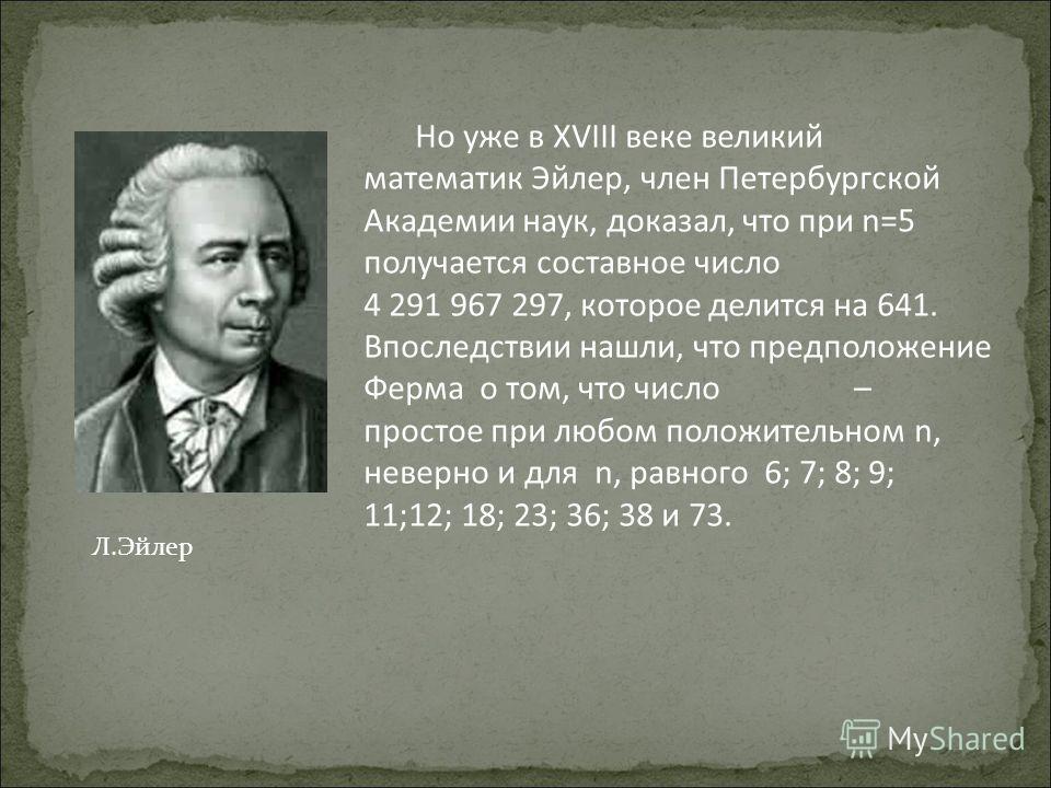 Но уже в XVIII веке великий математик Эйлер, член Петербургской Академии наук, доказал, что при n=5 получается составное число 4 291 967 297, которое делится на 641. Впоследствии нашли, что предположение Ферма о том, что число – простое при любом пол