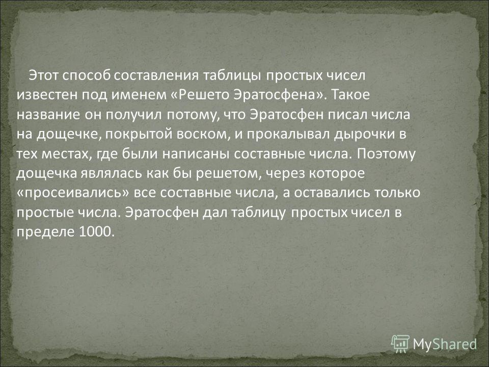 Этот способ составления таблицы простых чисел известен под именем «Решето Эратосфена». Такое название он получил потому, что Эратосфен писал числа на дощечке, покрытой воском, и прокалывал дырочки в тех местах, где были написаны составные числа. Поэт