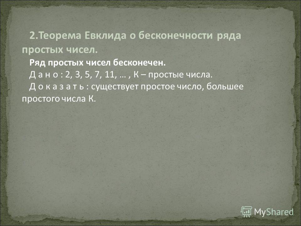 2.Теорема Евклида о бесконечности ряда простых чисел. Ряд простых чисел бесконечен. Д а н о : 2, 3, 5, 7, 11, …, К – простые числа. Д о к а з а т ь : существует простое число, большее простого числа К.