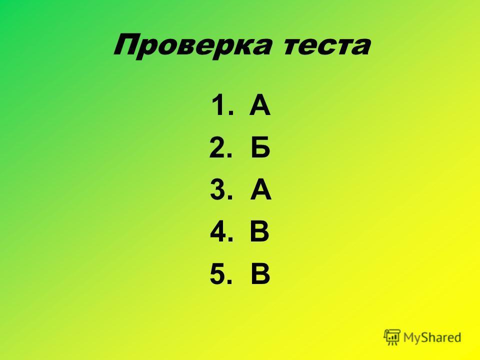 Проверка теста 1.А 2. Б 3. А 4.В 5. В