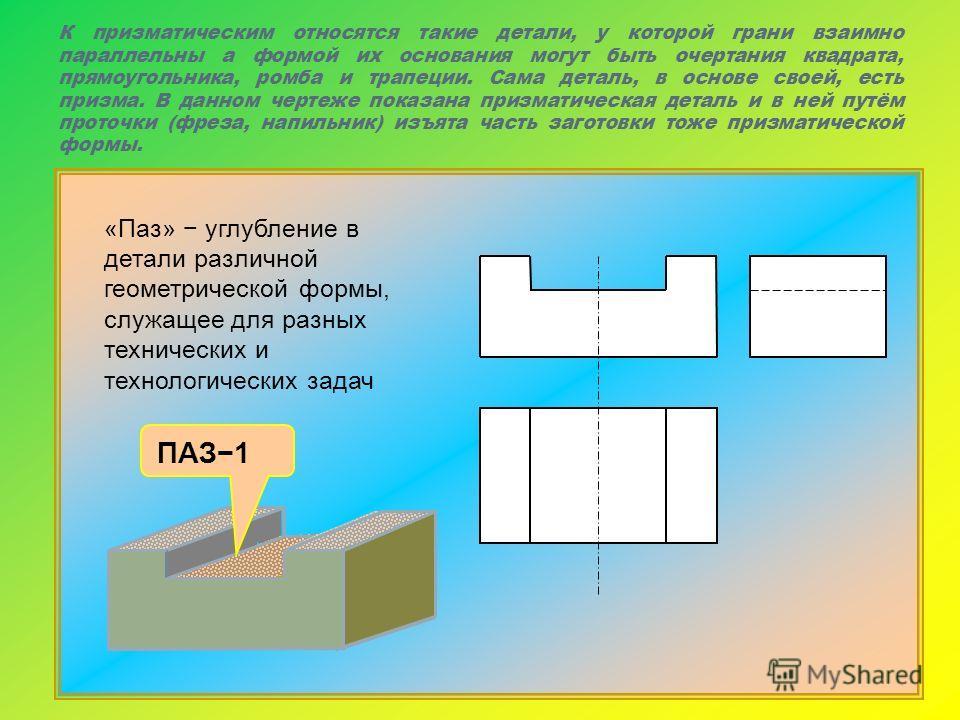 К призматическим относятся такие детали, у которой грани взаимно параллельны а формой их основания могут быть очертания квадрата, прямоугольника, ромба и трапеции. Сама деталь, в основе своей, есть призма. В данном чертеже показана призматическая дет