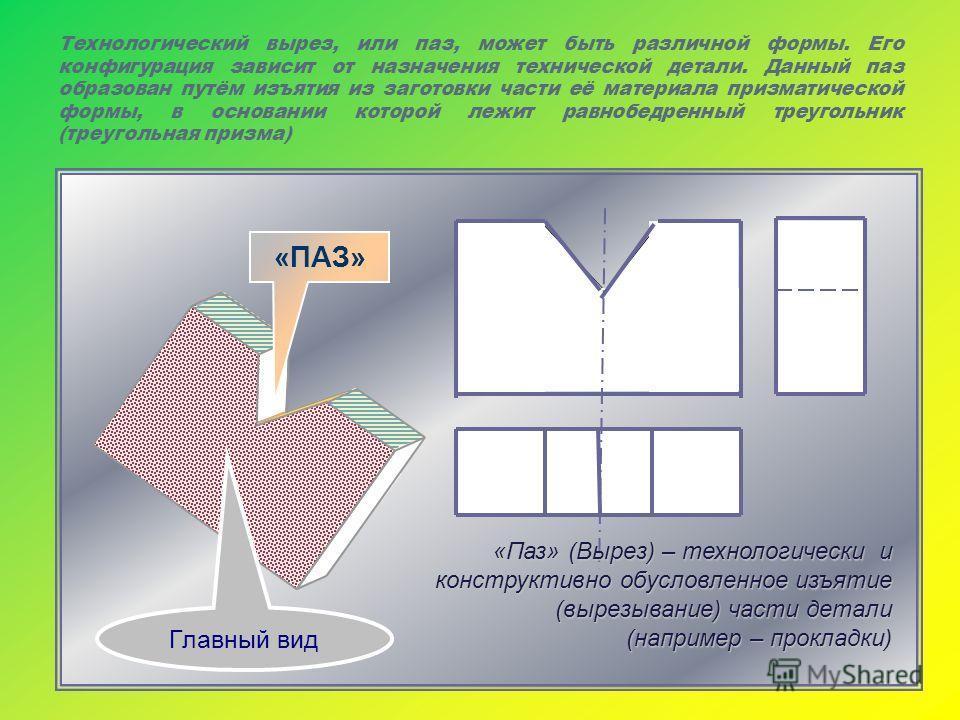 Технологический вырез, или паз, может быть различной формы. Его конфигурация зависит от назначения технической детали. Данный паз образован путём изъятия из заготовки части её материала призматической формы, в основании которой лежит равнобедренный т