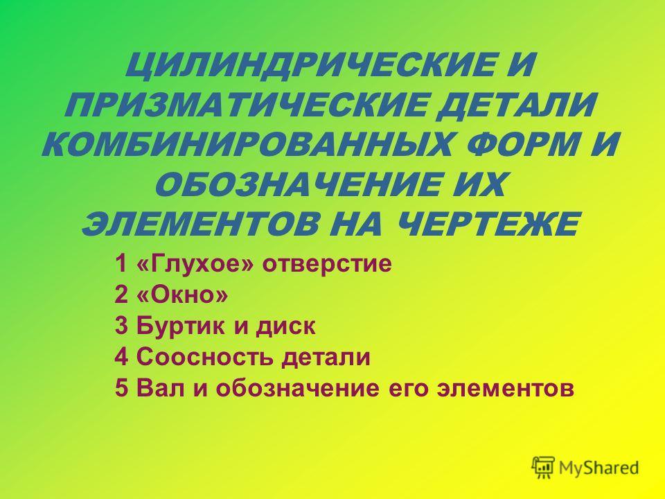ЦИЛИНДРИЧЕСКИЕ И ПРИЗМАТИЧЕСКИЕ ДЕТАЛИ КОМБИНИРОВАННЫХ ФОРМ И ОБОЗНАЧЕНИЕ ИХ ЭЛЕМЕНТОВ НА ЧЕРТЕЖЕ 1 «Глухое» отверстие 2 «Окно» 3 Буртик и диск 4 Соосность детали 5 Вал и обозначение его элементов