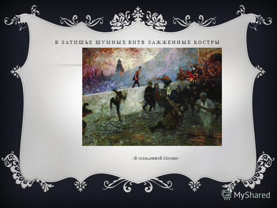В ЗАТИШЬЕ ШУМНЫХ БИТВ ЗАЖЖЕННЫЕ КОСТРЫ «В осажденной Москве»