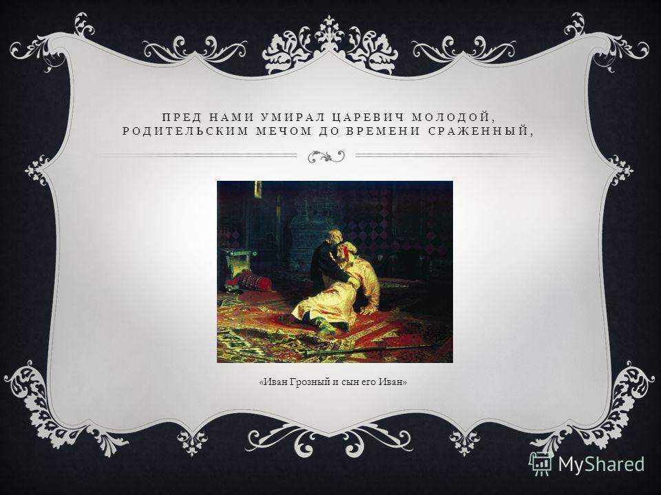 ПРЕД НАМИ УМИРАЛ ЦАРЕВИЧ МОЛОДОЙ, РОДИТЕЛЬСКИМ МЕЧОМ ДО ВРЕМЕНИ СРАЖЕННЫЙ, «Иван Грозный и сын его Иван»