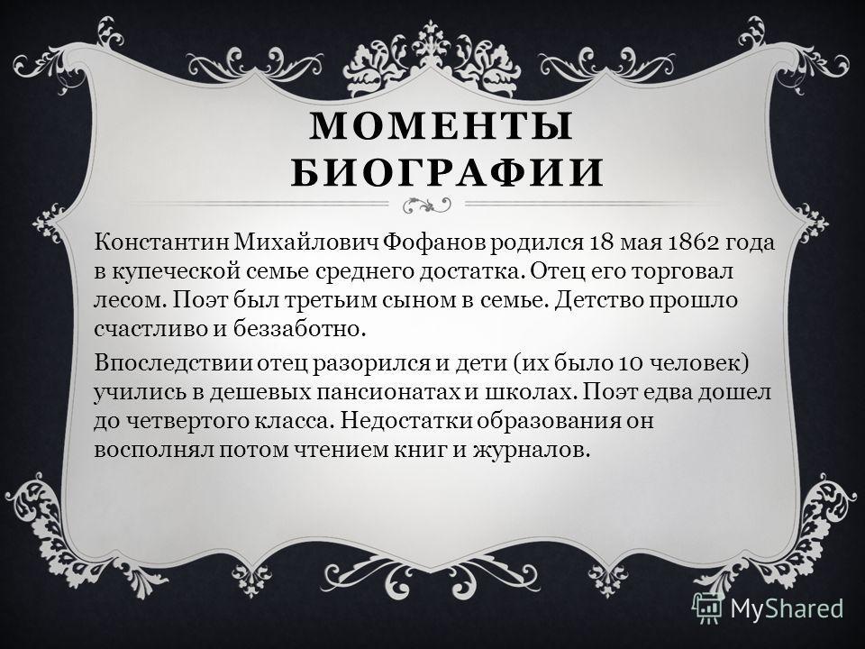 МОМЕНТЫ БИОГРАФИИ Константин Михайлович Фофанов родился 18 мая 1862 года в купеческой семье среднего достатка. Отец его торговал лесом. Поэт был третьим сыном в семье. Детство прошло счастливо и беззаботно. Впоследствии отец разорился и дети (их было