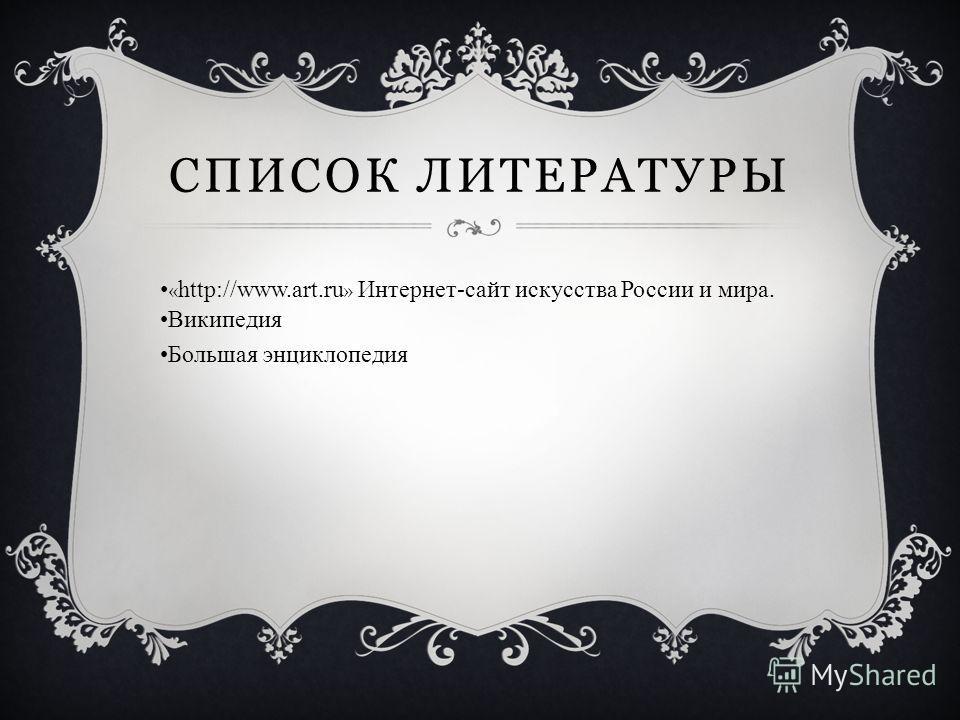 СПИСОК ЛИТЕРАТУРЫ « http://www.art.ru » Интернет-сайт искусства России и мира. Википедия Большая энциклопедия