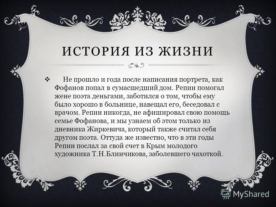 ИСТОРИЯ ИЗ ЖИЗНИ Не прошло и года после написания портрета, как Фофанов попал в сумасшедший дом. Репин помогал жене поэта деньгами, заботился о том, чтобы ему было хорошо в больнице, навещал его, беседовал с врачом. Репин никогда, не афишировал свою