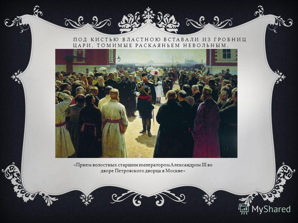 ПОД КИСТЬЮ ВЛАСТНОЮ ВСТАВАЛИ ИЗ ГРОБНИЦ ЦАРИ, ТОМИМЫЕ РАСКАЯНЬЕМ НЕВОЛЬНЫМ, «Прием волостных старшин императором Александром III во дворе Петровского дворца в Москве»