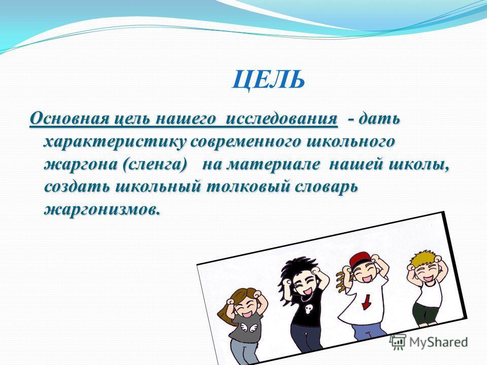 ЦЕЛЬ Основная цель нашего исследования - дать характеристику современного школьного жаргона (сленга) на материале нашей школы, создать школьный толковый словарь жаргонизмов.