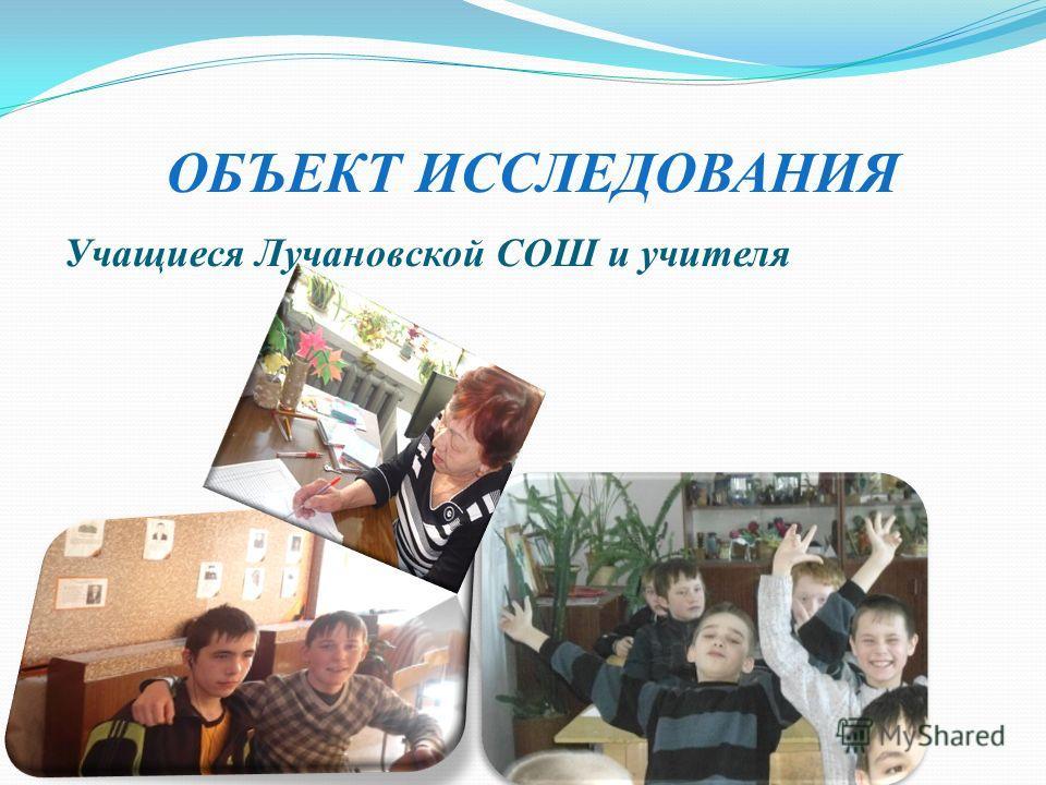 ОБЪЕКТ ИССЛЕДОВАНИЯ Учащиеся Лучановской СОШ и учителя