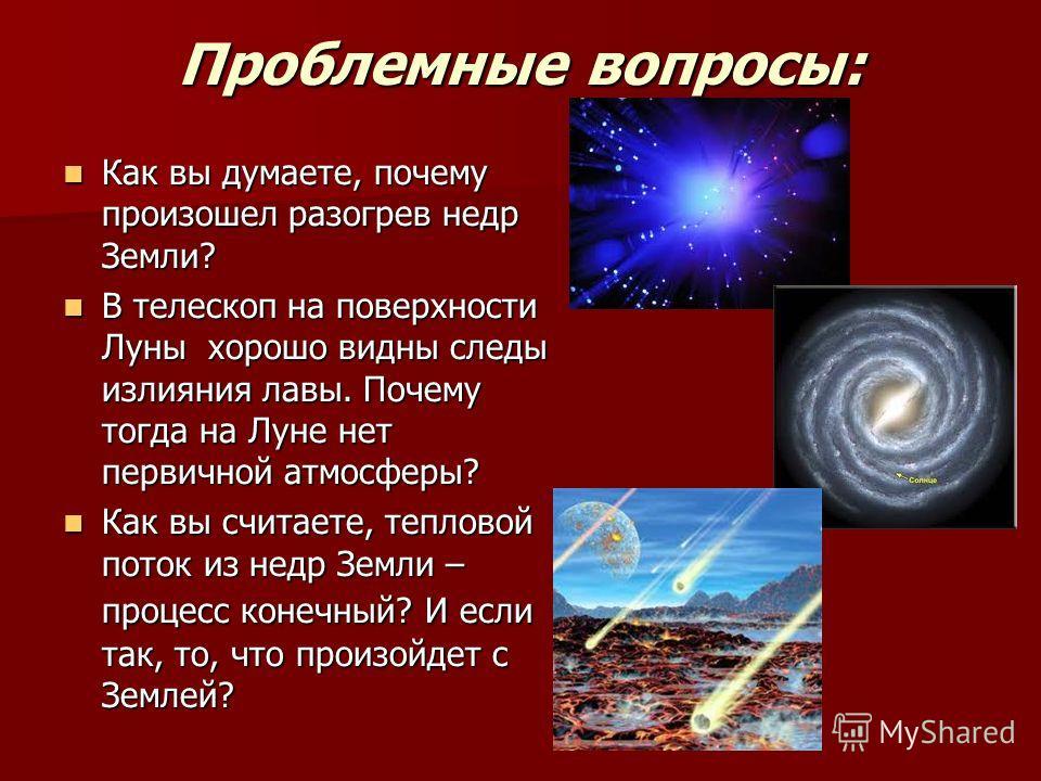 Проблемные вопросы: Как вы думаете, почему произошел разогрев недр Земли? Как вы думаете, почему произошел разогрев недр Земли? В телескоп на поверхности Луны хорошо видны следы излияния лавы. Почему тогда на Луне нет первичной атмосферы? В телескоп