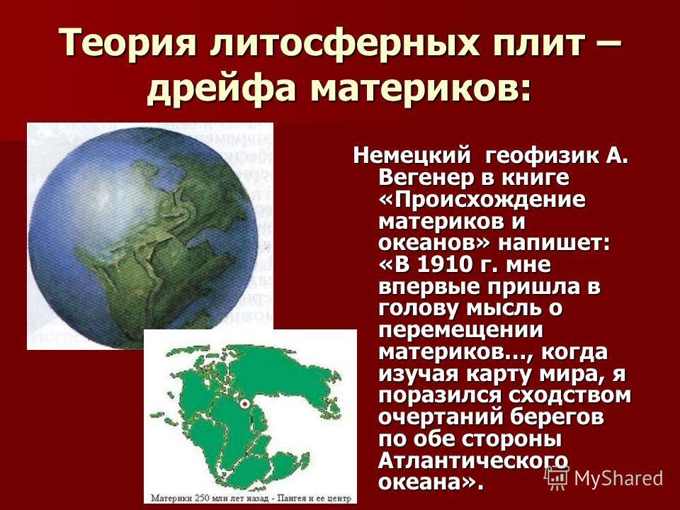 Теория литосферных плит – дрейфа материков: Немецкий геофизик А. Вегенер в книге «Происхождение материков и океанов» напишет: «В 1910 г. мне впервые пришла в голову мысль о перемещении материков…, когда изучая карту мира, я поразился сходством очерта