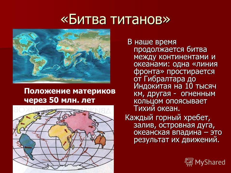 «Битва титанов» В наше время продолжается битва между континентами и океанами: одна «линия фронта» простирается от Гибралтара до Индокитая на 10 тысяч км, другая - огненным кольцом опоясывает Тихий океан. В наше время продолжается битва между контине