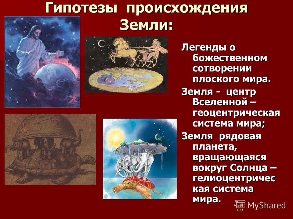Гипотезы происхождения Земли: Легенды о божественном сотворении плоского мира. Земля - центр Вселенной – геоцентрическая система мира; Земля рядовая планета, вращающаяся вокруг Солнца – гелиоцентричес кая система мира.