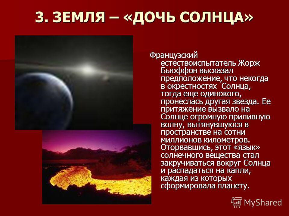 3. ЗЕМЛЯ – «ДОЧЬ СОЛНЦА» Французский естествоиспытатель Жорж Бьюффон высказал предположение, что некогда в окрестностях Солнца, тогда еще одинокого, пронеслась другая звезда. Ее притяжение вызвало на Солнце огромную приливную волну, вытянувшуюся в пр
