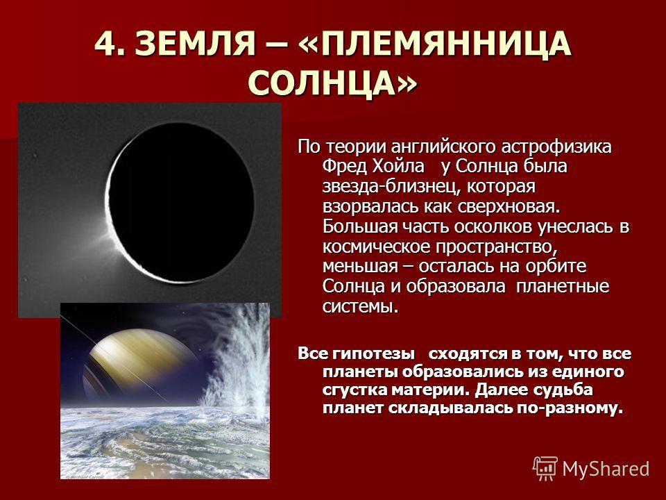4. ЗЕМЛЯ – «ПЛЕМЯННИЦА СОЛНЦА» По теории английского астрофизика Фред Хойла у Солнца была звезда-близнец, которая взорвалась как сверхновая. Большая часть осколков унеслась в космическое пространство, меньшая – осталась на орбите Солнца и образовала