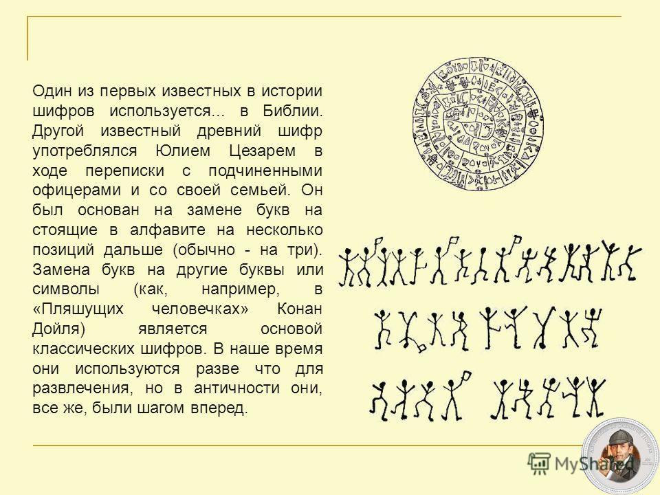 Один из первых известных в истории шифров используется... в Библии. Другой известный древний шифр употреблялся Юлием Цезарем в ходе переписки с подчиненными офицерами и со своей семьей. Он был основан на замене букв на стоящие в алфавите на несколько
