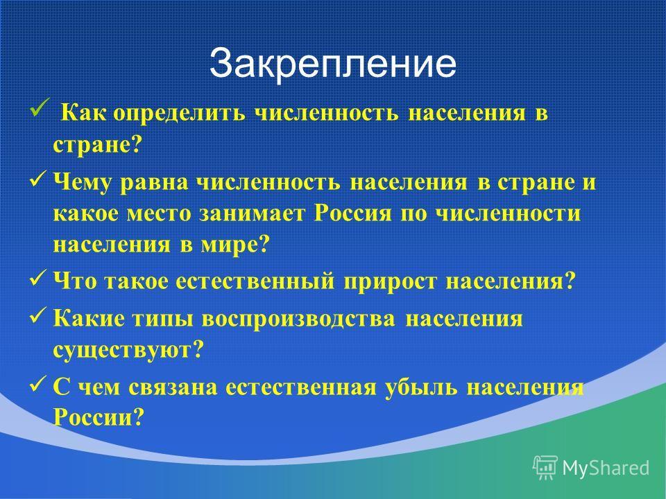 Закрепление Как определить численность населения в стране? Чему равна численность населения в стране и какое место занимает Россия по численности населения в мире? Что такое естественный прирост населения? Какие типы воспроизводства населения существ