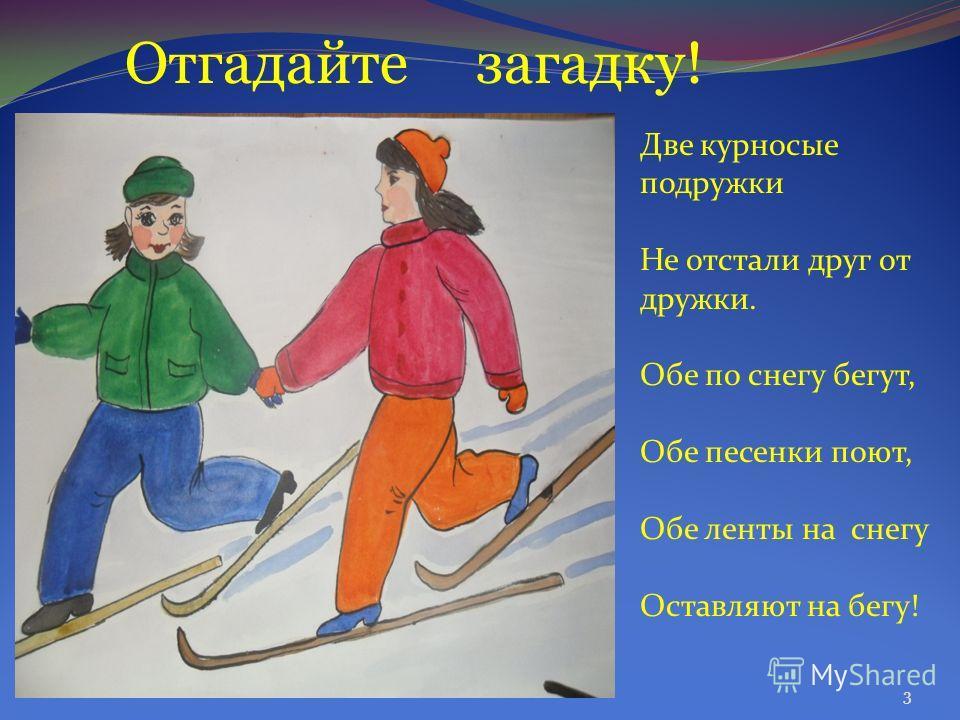 Отгадайте загадку! Две курносые подружки Не отстали друг от дружки. Обе по снегу бегут, Обе песенки поют, Обе ленты на снегу Оставляют на бегу! 3