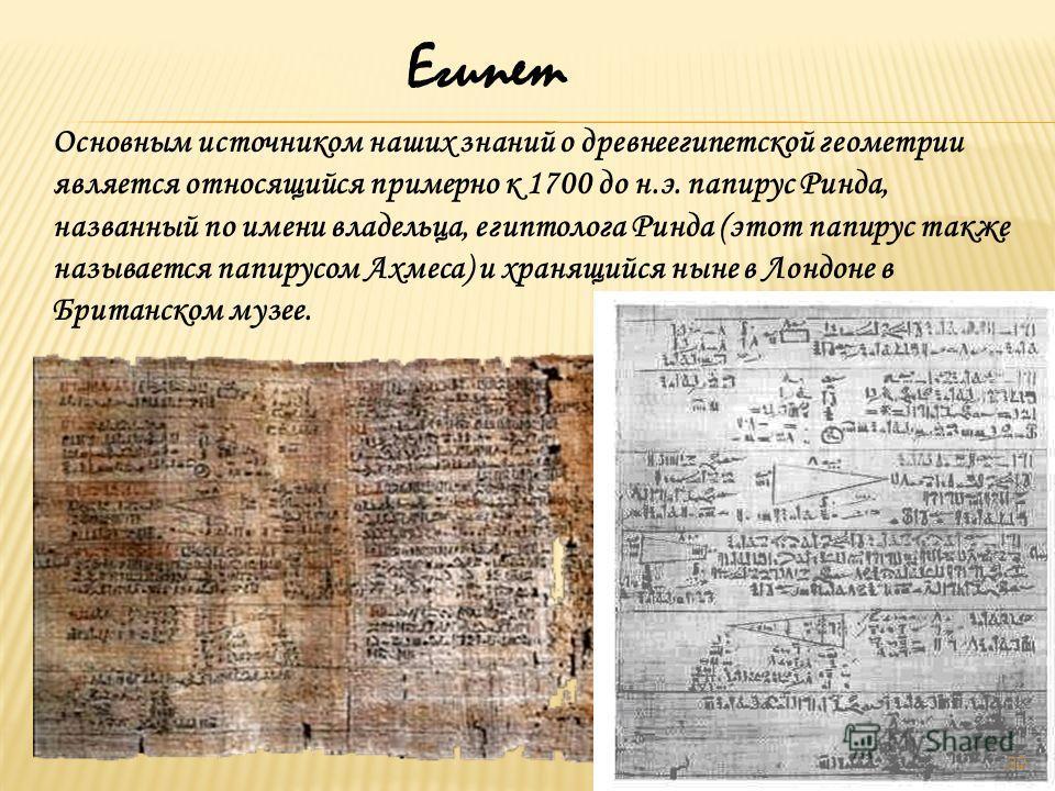Египет Основным источником наших знаний о древнеегипетской геометрии является относящийся примерно к 1700 до н.э. папирус Ринда, названный по имени владельца, египтолога Ринда (этот папирус также называется папирусом Ахмеса) и хранящийся ныне в Лондо