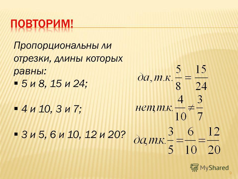 9 Пропорциональны ли отрезки, длины которых равны: 5 и 8, 15 и 24; 4 и 10, 3 и 7; 3 и 5, 6 и 10, 12 и 20?