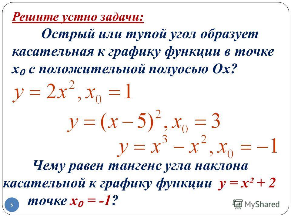 Острый или тупой угол образует касательная к графику функции в точке х с положительной полуосью Ох? Чему равен тангенс угла наклона касательной к графику функции y = x² + 2 в точке х = -1? Решите устно задачи: 5
