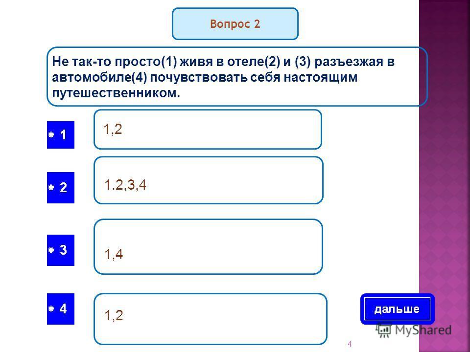 Вопрос 2 Не так-то просто(1) живя в отеле(2) и (3) разъезжая в автомобиле(4) почувствовать себя настоящим путешественником. 1,2 1.2,3,4 1,4 1,2 4