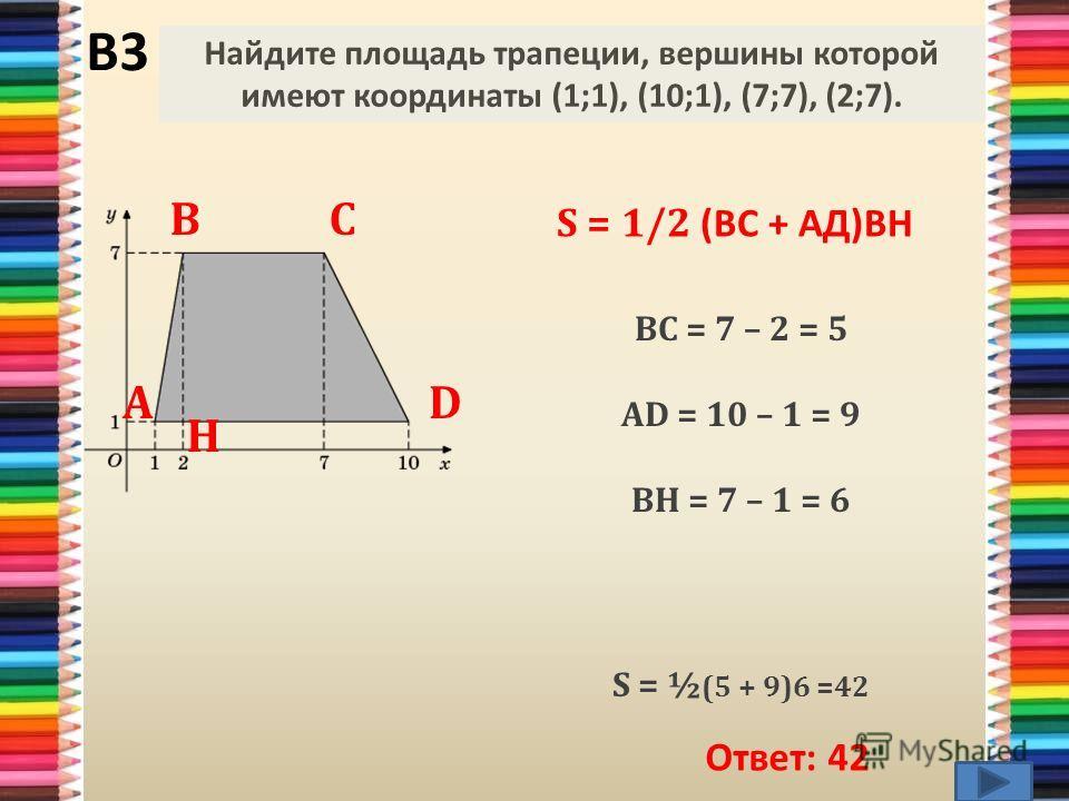 В3 Ответ: 42 S = 1/2 (ВС + АД)ВН ВС = 7 – 2 = 5 АD = 10 – 1 = 9 ВH = 7 – 1 = 6 S = ½ (5 + 9)6 =42 Найдите площадь трапеции, вершины которой имеют координаты (1;1), (10;1), (7;7), (2;7). А ВС D Н
