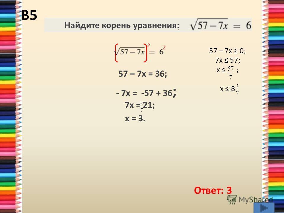 В5 Ответ: 3 2 57 – 7x = 36; - 7х = -57 + 36 ; 7х = 21; х = 3. Найдите корень уравнения:. 2 57 – 7x 0; 7х 57; х ; х 8