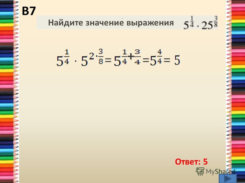 Ответ: 5 Найдите значение выражения.. · = + == В7