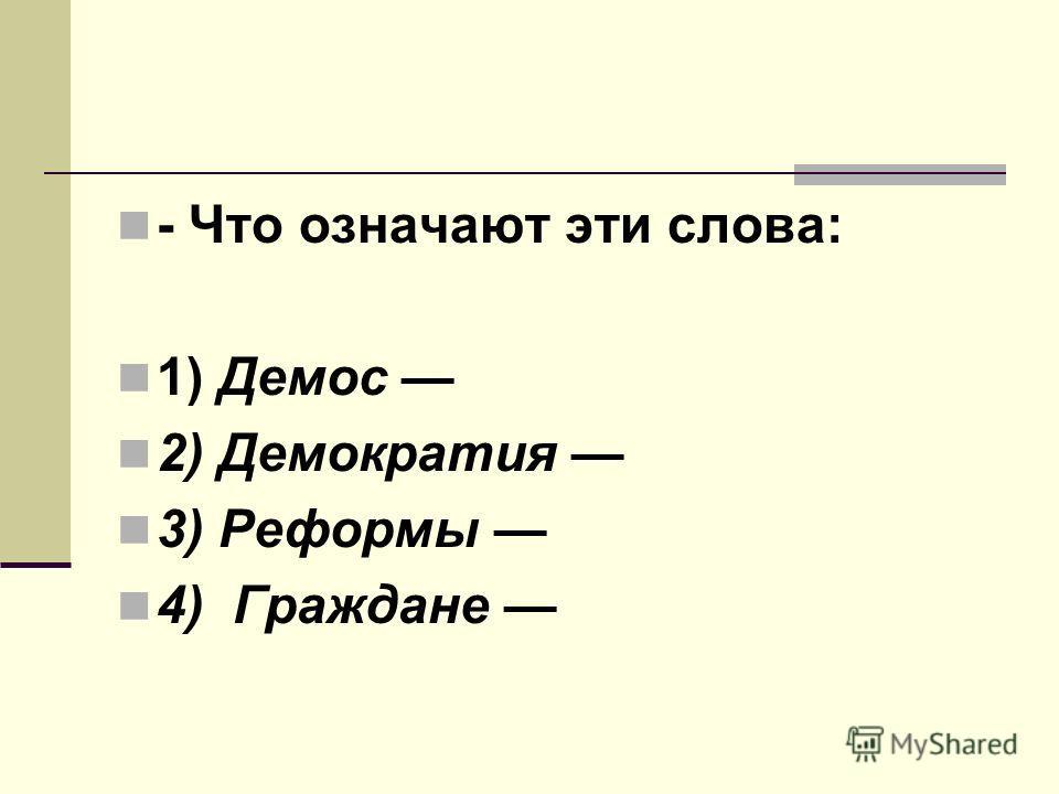 - Что означают эти слова: 1) Демос 2) Демократия 3) Реформы 4) Граждане