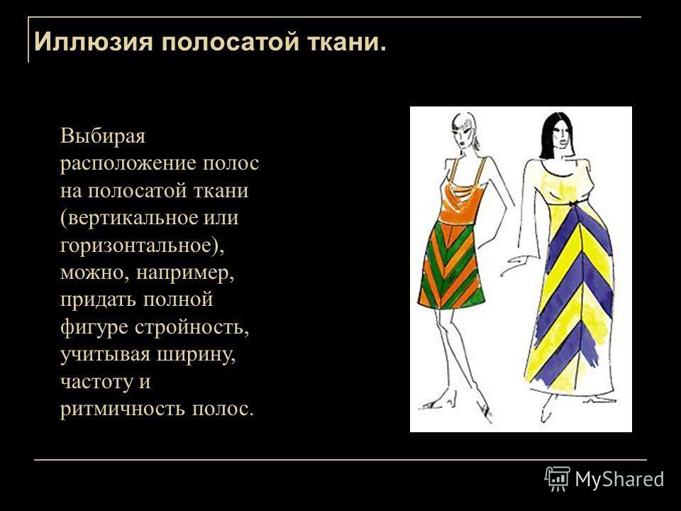 Иллюзия полосатой ткани. Выбирая расположение полос на полосатой ткани (вертикальное или горизонтальное), можно, например, придать полной фигуре стройность, учитывая ширину, частоту и ритмичность полос.