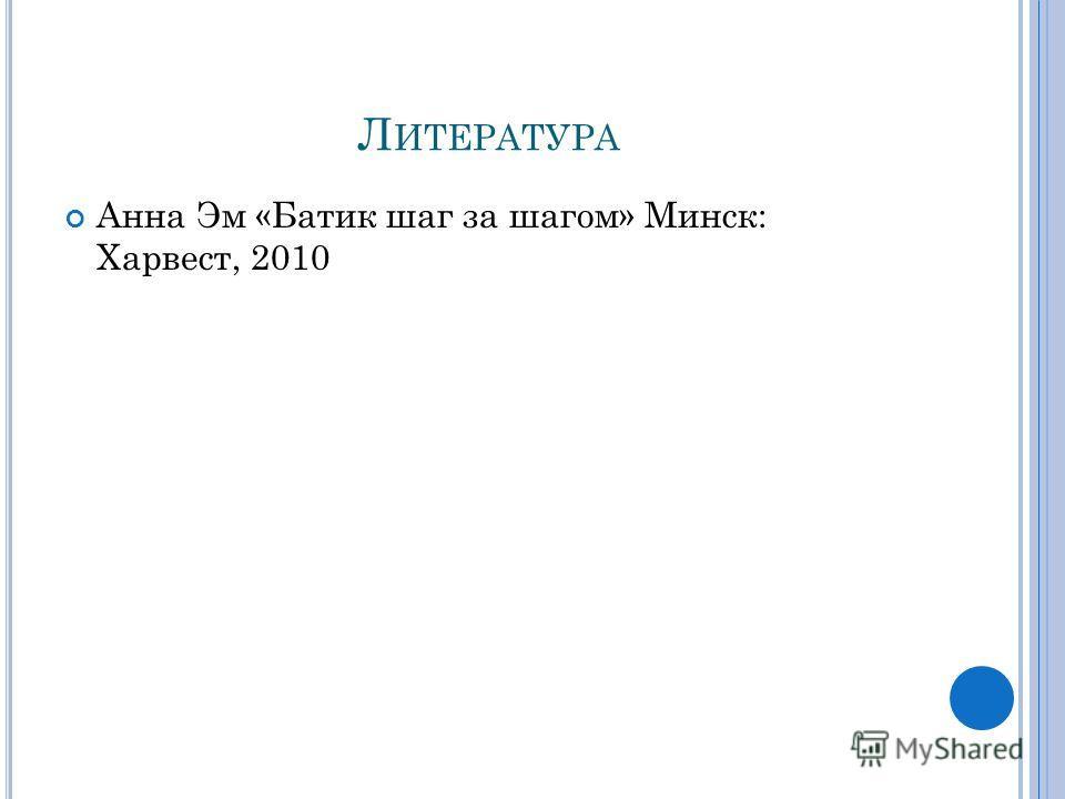 Л ИТЕРАТУРА Анна Эм «Батик шаг за шагом» Минск: Харвест, 2010
