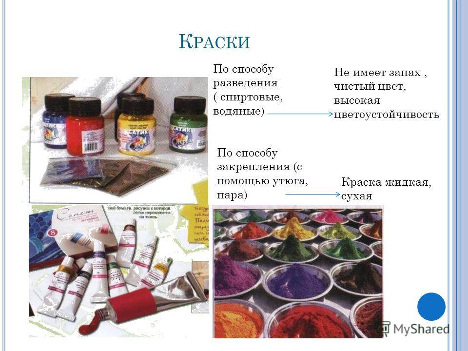 К РАСКИ По способу разведения ( спиртовые, водяные) Не имеет запах, чистый цвет, высокая цветоустойчивость По способу закрепления (с помощью утюга, пара) Краска жидкая, сухая