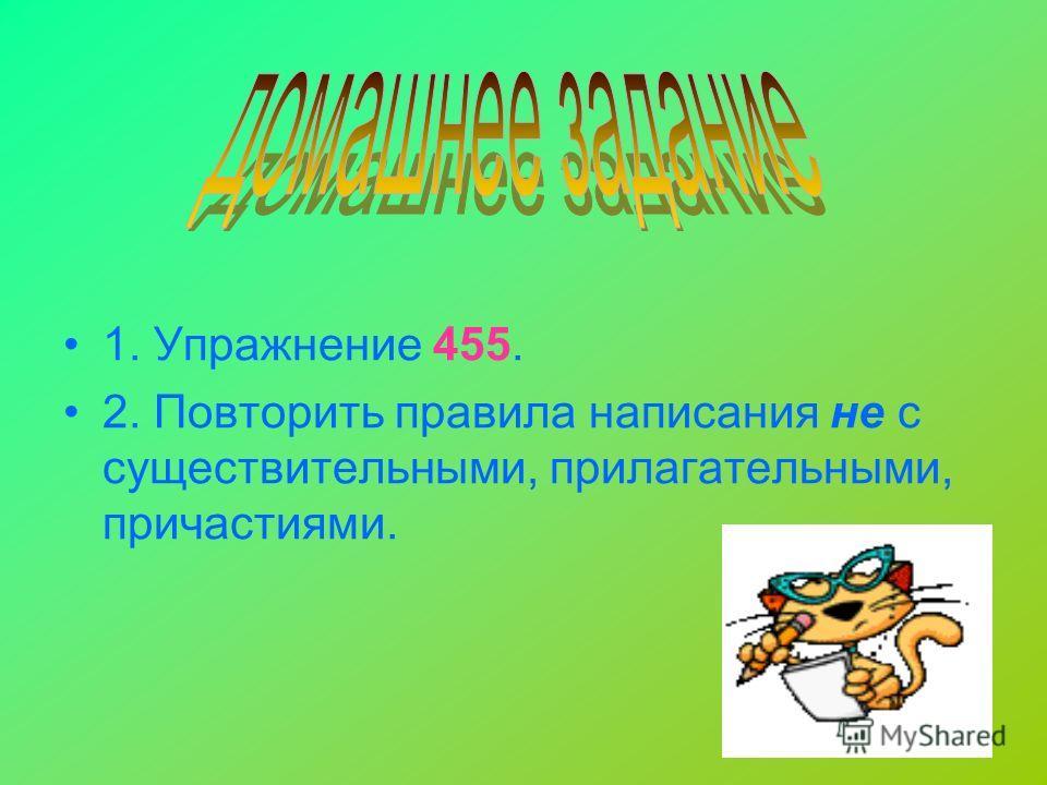 13 1. Упражнение 455. 2. Повторить правила написания не с существительными, прилагательными, причастиями.