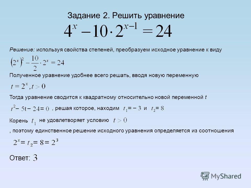 Задание 1. Решить уравнение Решение: основная идея решения данной задачи заключается в использовании свойств степеней для приведения степеней в левой и правой частях уравнения к одному и тому же основанию. Запишем цепочку преобразований, откуда, из к