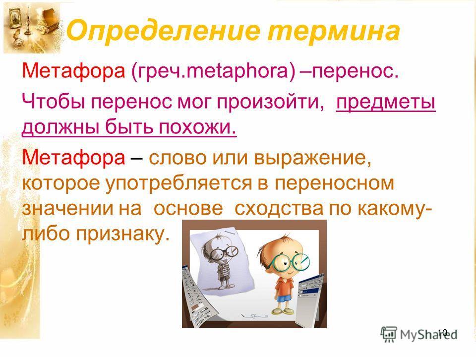 Определение термина Метафора (греч.metaphora) –перенос. Чтобы перенос мог произойти, предметы должны быть похожи. Метафора – слово или выражение, которое употребляется в переносном значении на основе сходства по какому- либо признаку. 10