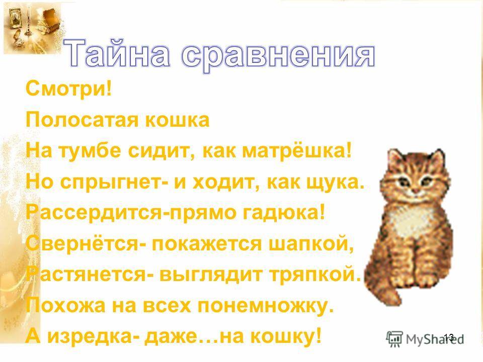 Смотри! Полосатая кошка На тумбе сидит, как матрёшка! Но спрыгнет- и ходит, как щука. Рассердится-прямо гадюка! Свернётся- покажется шапкой, Растянется- выглядит тряпкой… Похожа на всех понемножку. А изредка- даже…на кошку! 13