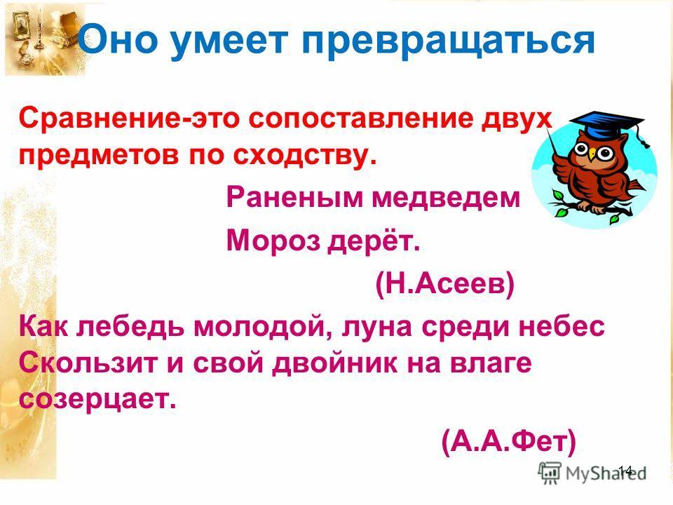 Оно умеет превращаться Сравнение-это сопоставление двух предметов по сходству. Раненым медведем Мороз дерёт. (Н.Асеев) Как лебедь молодой, луна среди небес Скользит и свой двойник на влаге созерцает. (А.А.Фет) 14