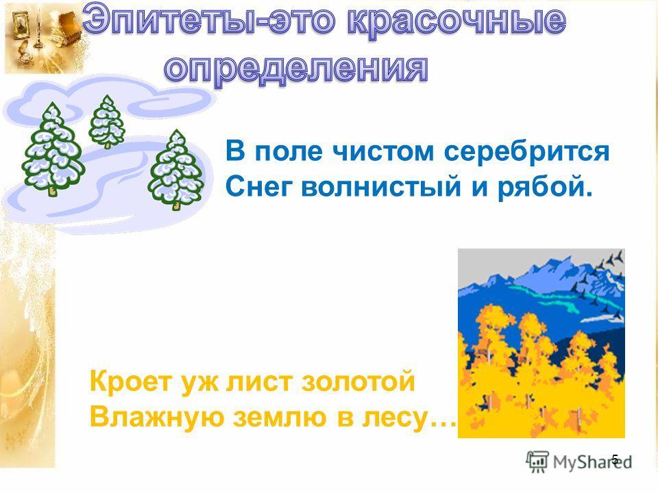 5 В поле чистом серебрится Снег волнистый и рябой. Кроет уж лист золотой Влажную землю в лесу…