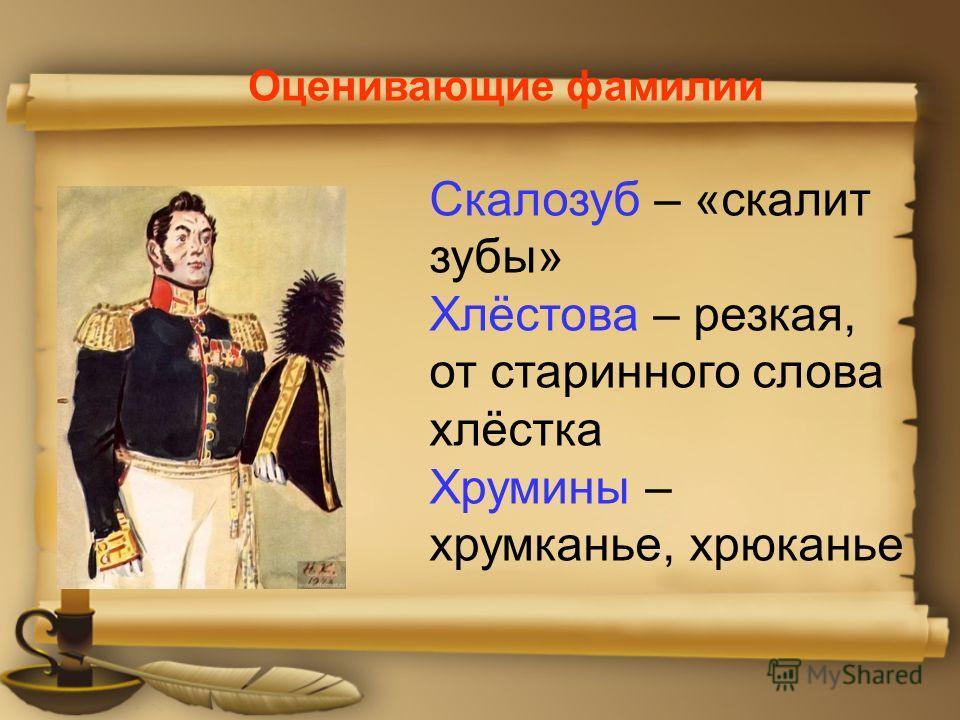 Оценивающие фамилии Скалозуб – «скалит зубы» Хлёстова – резкая, от старинного слова хлёстка Хрумины – хрумканье, хрюканье