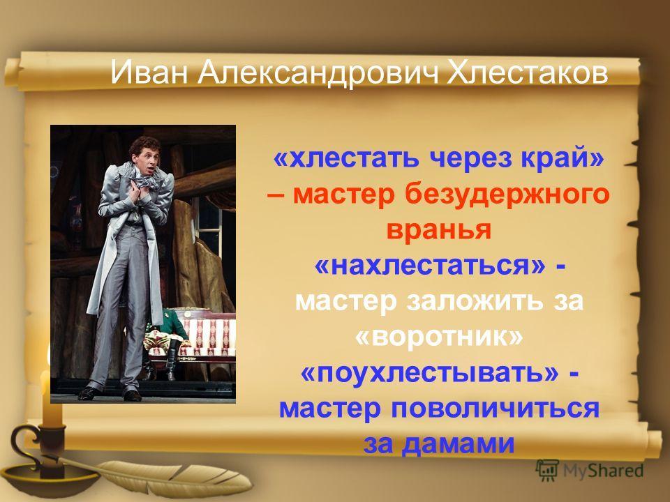 Иван Александрович Хлестаков «хлестать через край» – мастер безудержного вранья «нахлестаться» - мастер заложить за «воротник» «поухлестывать» - мастер поволичиться за дамами